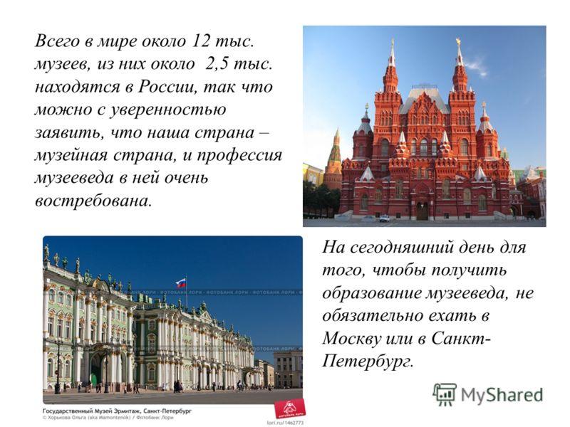 Всего в мире около 12 тыс. музеев, из них около 2,5 тыс. находятся в России, так что можно с уверенностью заявить, что наша страна – музейная страна, и профессия музееведа в ней очень востребована. На сегодняшний день для того, чтобы получить образов