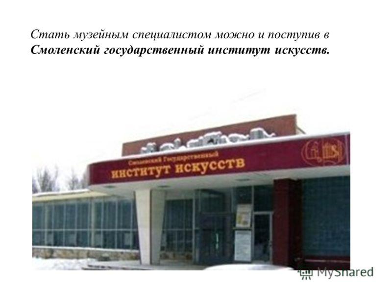 Стать музейным специалистом можно и поступив в Смоленский государственный институт искусств.