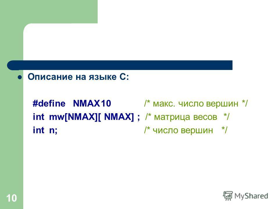 10 Описание на языке С: #defineNMAX10 /* макс. число вершин */ int mw[NMAX][ NMAX] ; /* матрица весов */ int n; /* число вершин */