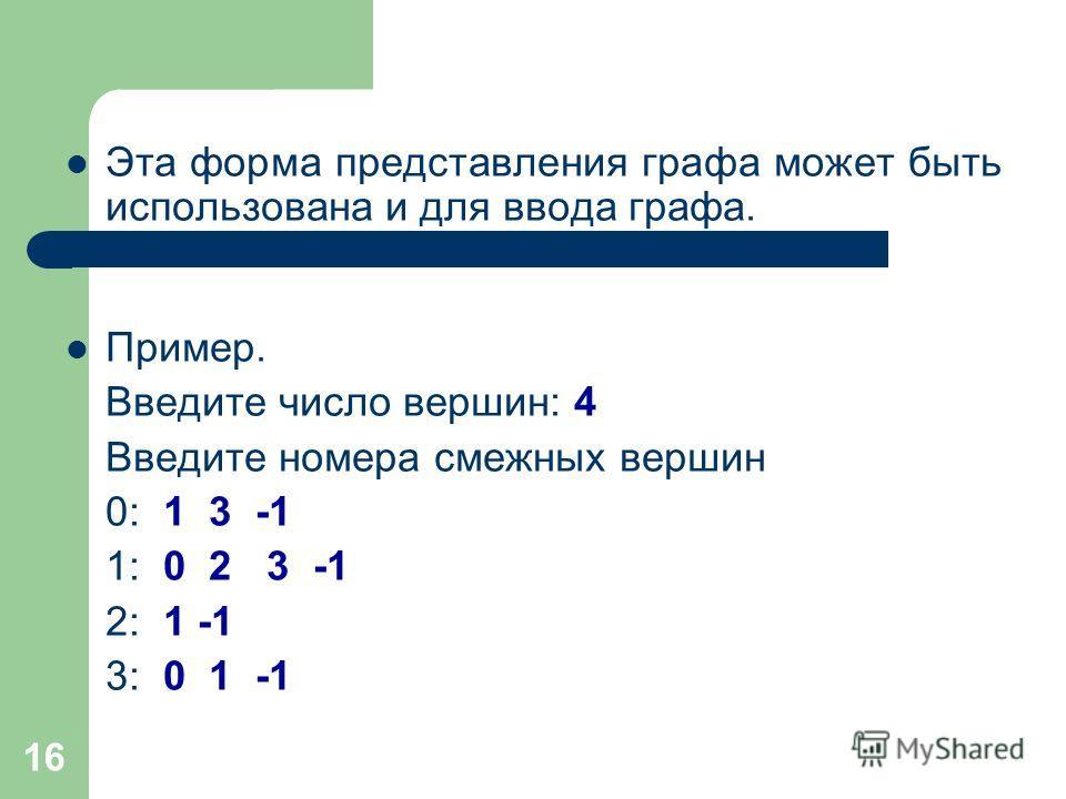 16 Эта форма представления графа может быть использована и для ввода графа. Пример. Введите число вершин: 4 Введите номера смежных вершин 0: 1 3 -1 1: 0 2 3 -1 2: 1 -1 3: 0 1 -1