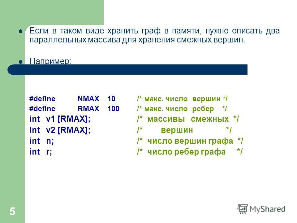 5 Если в таком виде хранить граф в памяти, нужно описать два параллельных массива для хранения смежных вершин. Например: #defineNMAX10/* макс. число вершин */ #defineRMAX100/* макс. число ребер */ int v1 [RMAX];/* массивы смежных */ int v2 [RMAX];/*
