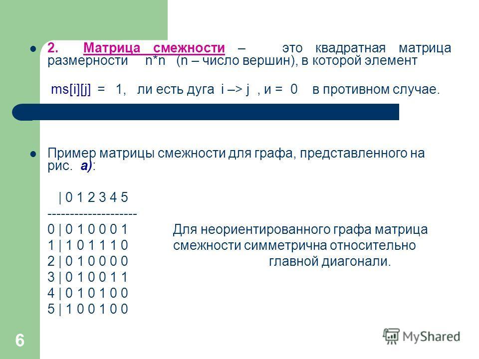 6 2. Матрица смежности – это квадратная матрица размерности n*n (n – число вершин), в которой элемент ms[i][j] = 1, ли есть дуга i –> j, и = 0 в противном случае. Пример матрицы смежности для графа, представленного на рис. а): | 0 1 2 3 4 5 ---------
