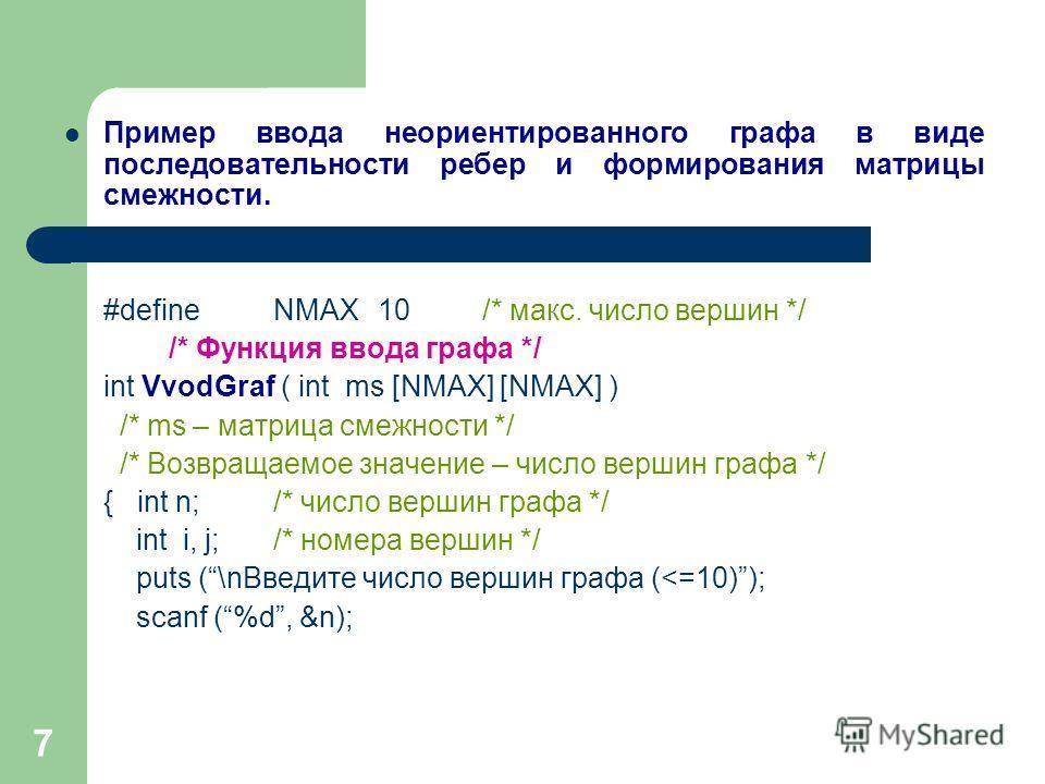 7 Пример ввода неориентированного графа в виде последовательности ребер и формирования матрицы смежности. #defineNMAX10/* макс. число вершин */ /* Функция ввода графа */ int VvodGraf ( int ms [NMAX] [NMAX] ) /* ms – матрица смежности */ /* Возвращаем