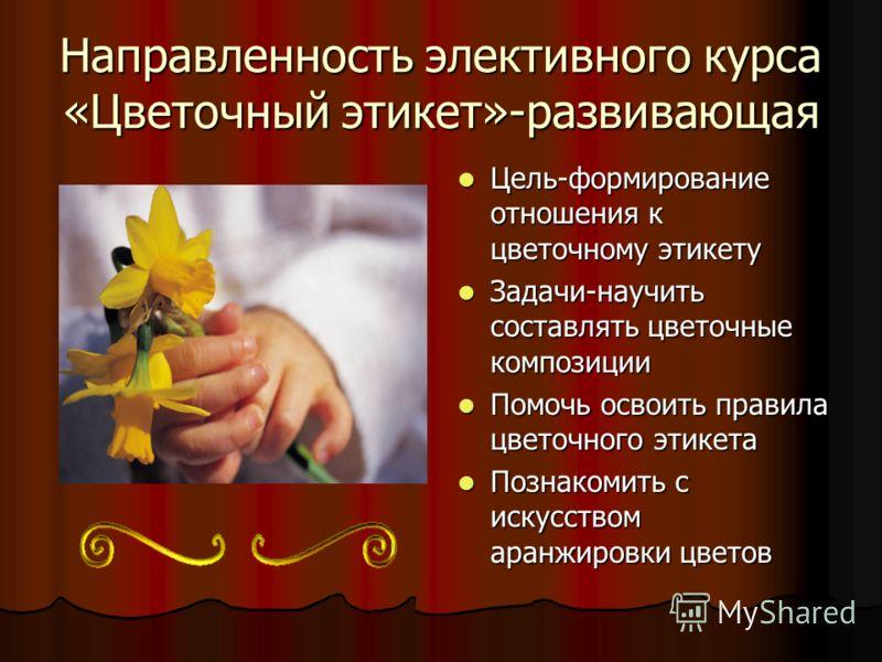 Направленность элективного курса «Цветочный этикет»-развивающая Цель-формирование отношения к цветочному этикету Цель-формирование отношения к цветочному этикету Задачи-научить составлять цветочные композиции Задачи-научить составлять цветочные компо
