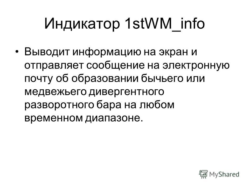 Индикатор 1stWM_info Выводит информацию на экран и отправляет сообщение на электронную почту об образовании бычьего или медвежьего дивергентного разворотного бара на любом временном диапазоне.