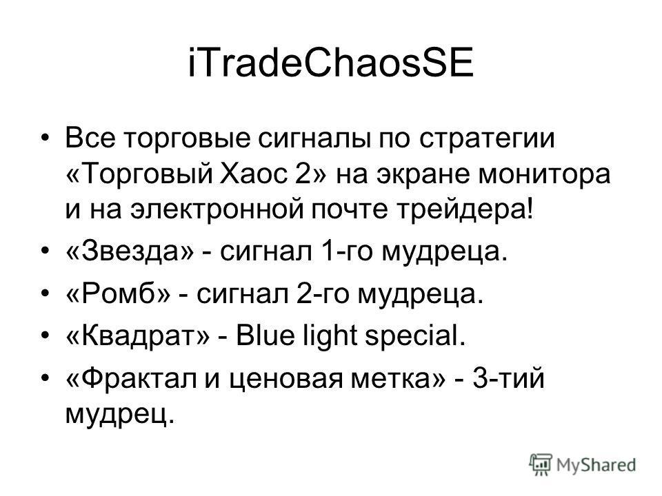 iTradeChaosSE Все торговые сигналы по стратегии «Торговый Хаос 2» на экране монитора и на электронной почте трейдера! «Звезда» - сигнал 1-го мудреца. «Ромб» - сигнал 2-го мудреца. «Квадрат» - Blue light special. «Фрактал и ценовая метка» - 3-тий мудр