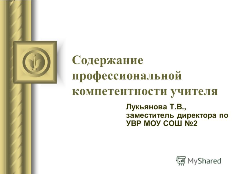 Содержание профессиональной компетентности учителя Лукьянова Т.В., заместитель директора по УВР МОУ СОШ 2