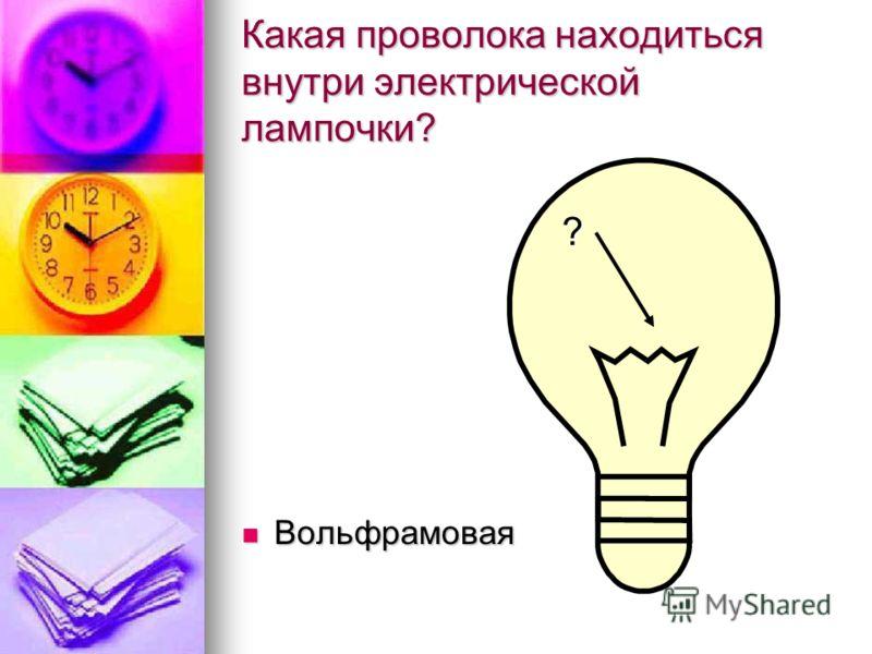 Какая проволока находиться внутри электрической лампочки? Вольфрамовая Вольфрамовая ?