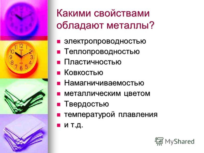 Какими свойствами обладают металлы? электропроводностью электропроводностью Теплопроводностью Теплопроводностью Пластичностью Пластичностью Ковкостью Ковкостью Намагничиваемостью Намагничиваемостью металлическим цветом металлическим цветом Твердостью