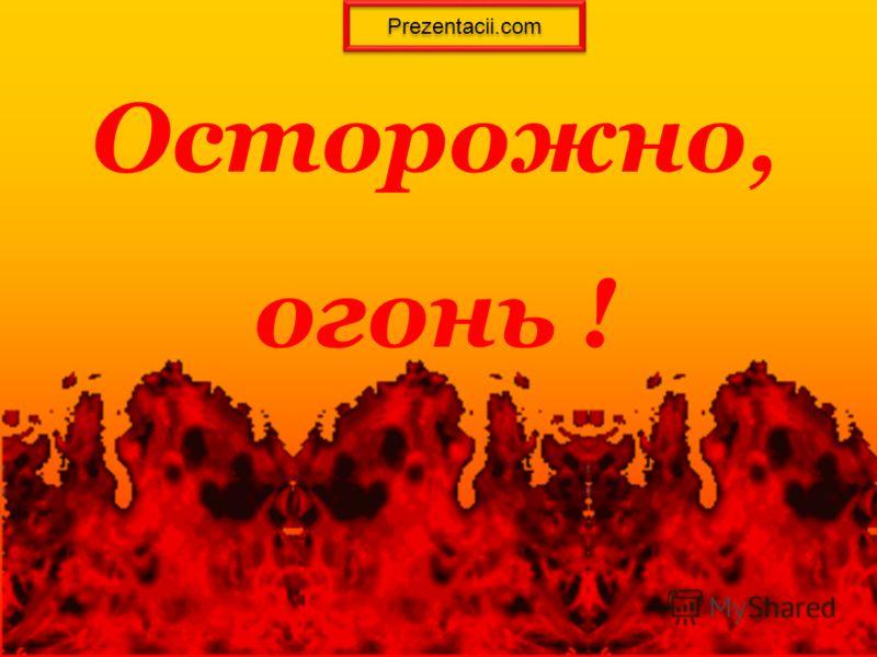 Осторожно, огонь ! Prezentacii.com