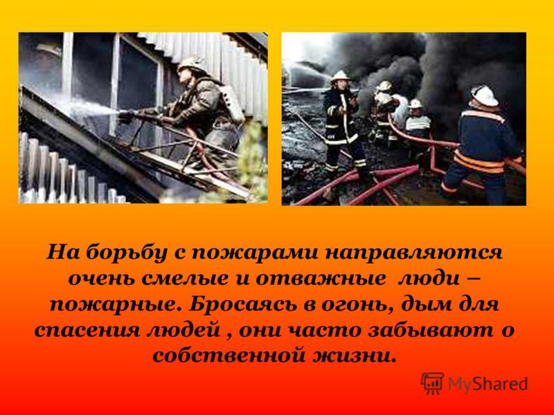 На борьбу с пожарами направляются очень смелые и отважные люди – пожарные. Бросаясь в огонь, дым для спасения людей, они часто забывают о собственной жизни.