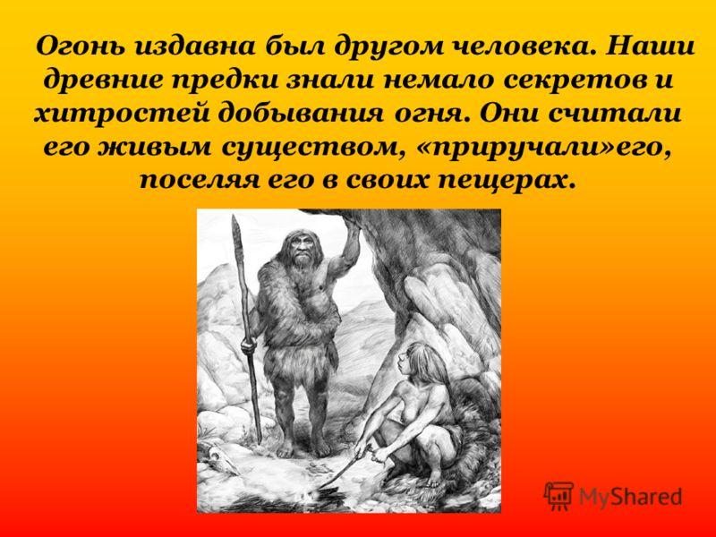 Огонь издавна был другом человека. Наши древние предки знали немало секретов и хитростей добывания огня. Они считали его живым существом, «приручали»его, поселяя его в своих пещерах.