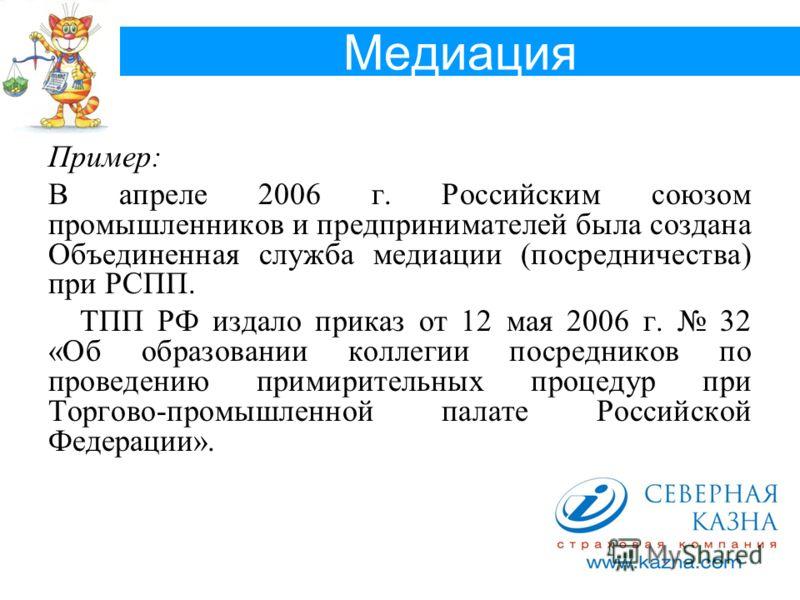 Медиация Пример: В апреле 2006 г. Российским союзом промышленников и предпринимателей была создана Объединенная служба медиации (посредничества) при РСПП. ТПП РФ издало приказ от 12 мая 2006 г. 32 «Об образовании коллегии посредников по проведению пр