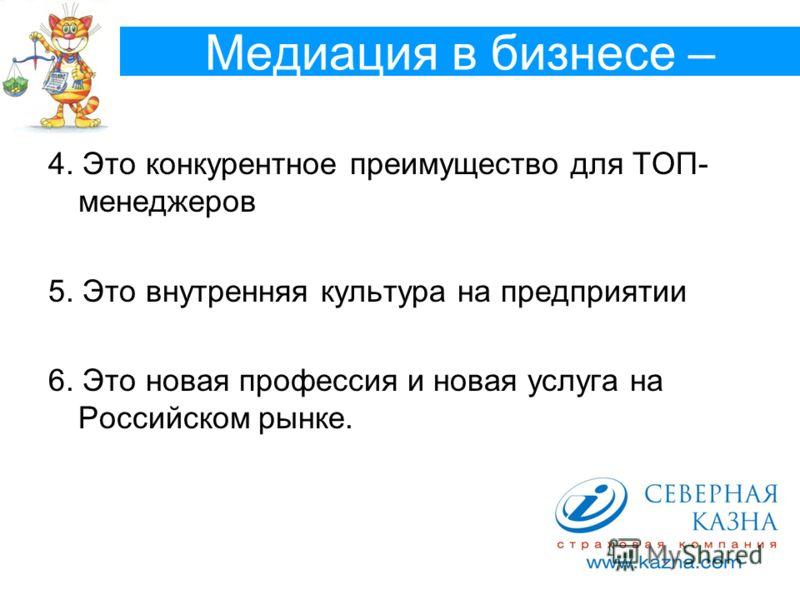 Медиация в бизнесе – 4. Это конкурентное преимущество для ТОП- менеджеров 5. Это внутренняя культура на предприятии 6. Это новая профессия и новая услуга на Российском рынке.