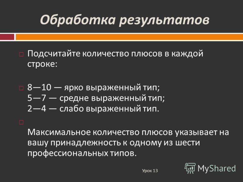 Обработка результатов Урок 13 Подсчитайте количество плюсов в каждой строке : 810 ярко выраженный тип ; 57 средне выраженный тип ; 24 слабо выраженный тип. Максимальное количество плюсов указывает на вашу принадлежность к одному из шести профессионал