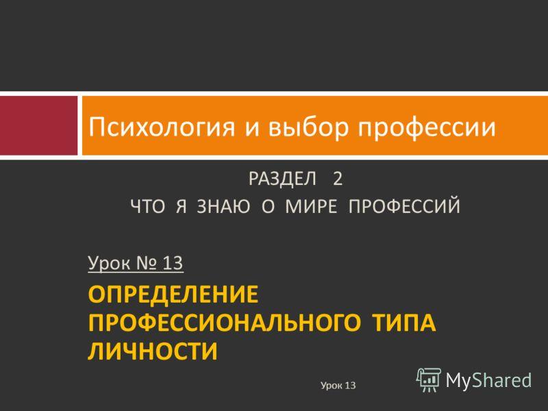 РАЗДЕЛ 2 ЧТО Я ЗНАЮ О МИРЕ ПРОФЕССИЙ Урок 13 ОПРЕДЕЛЕНИЕ ПРОФЕССИОНАЛЬНОГО ТИПА ЛИЧНОСТИ Психология и выбор профессии Урок 13