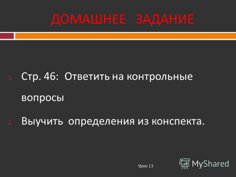 ДОМАШНЕЕ ЗАДАНИЕ Урок 13 1. Стр. 46: Ответить на контрольные вопросы 2. Выучить определения из конспекта.