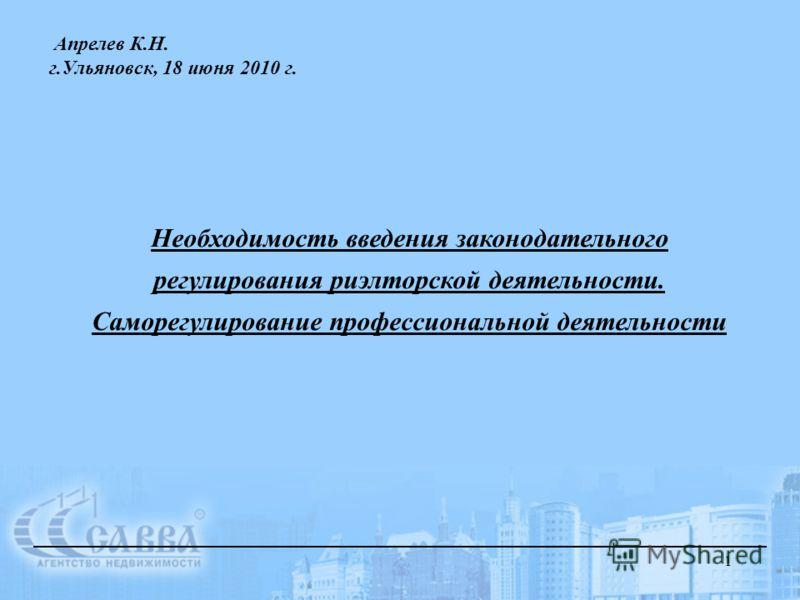 1 Необходимость введения законодательного регулирования риэлторской деятельности. Саморегулирование профессиональной деятельности Апрелев К.Н. г.Ульяновск, 18 июня 2010 г.