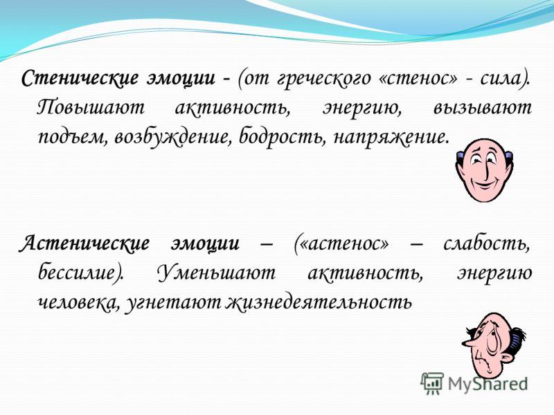 Стенические эмоции - (от греческого «стенос» - сила). Повышают активность, энергию, вызывают подъем, возбуждение, бодрость, напряжение. Астенические эмоции – («астенос» – слабость, бессилие). Уменьшают активность, энергию человека, угнетают жизнедеят