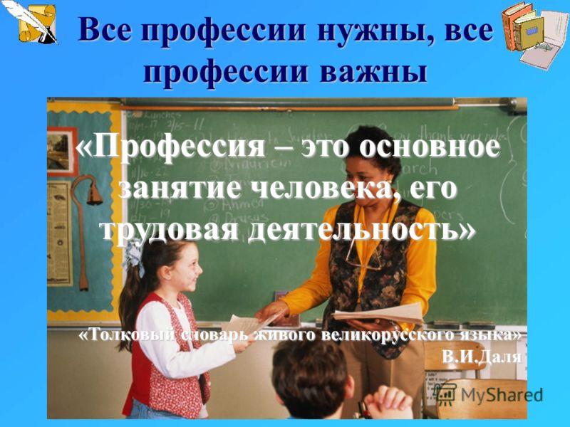Все профессии нужны, все профессии важны «Профессия – это основное занятие человека, его трудовая деятельность» «Толковый словарь живого великорусского языка» В.И.Даля