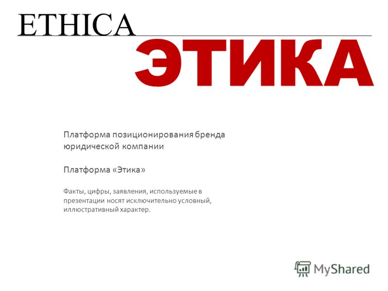 ETHICA ЭТИКА Платформа позиционирования бренда юридической компании Платформа «Этика» Факты, цифры, заявления, используемые в презентации носят исключительно условный, иллюстративный характер.