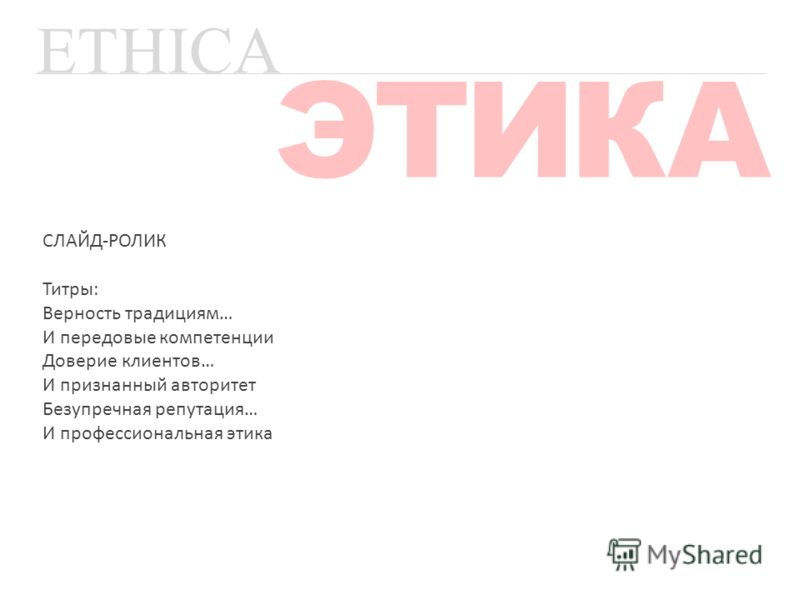 ETHICA ЭТИКА СЛАЙД-РОЛИК Титры: Верность традициям… И передовые компетенции Доверие клиентов… И признанный авторитет Безупречная репутация… И профессиональная этика