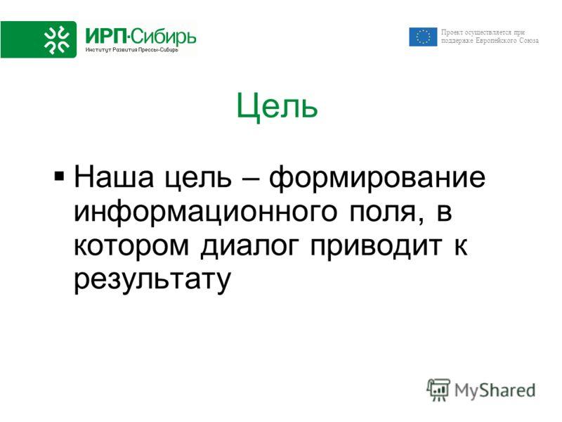 Проект осуществляется при поддержке Европейского Союза Цель Наша цель – формирование информационного поля, в котором диалог приводит к результату