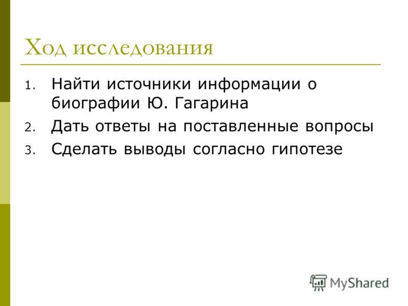 Ход исследования 1. Найти источники информации о биографии Ю. Гагарина 2. Дать ответы на поставленные вопросы 3. Сделать выводы согласно гипотезе