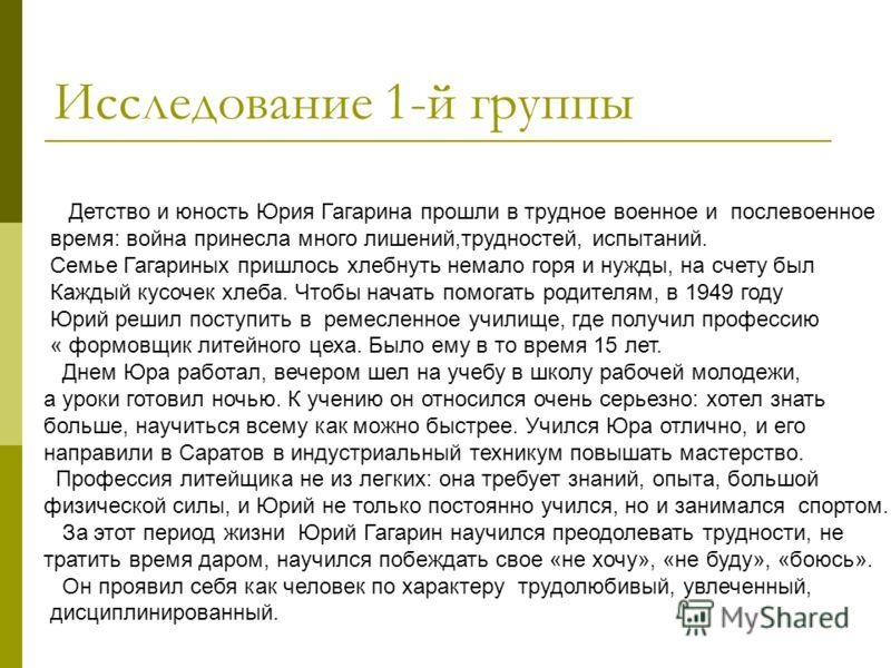 Исследование 1-й группы Детство и юность Юрия Гагарина прошли в трудное военное и послевоенное время: война принесла много лишений,трудностей, испытаний. Семье Гагариных пришлось хлебнуть немало горя и нужды, на счету был Каждый кусочек хлеба. Чтобы