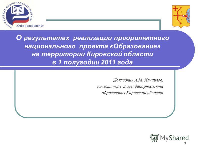 1 О результатах реализации приоритетного национального проекта «Образование» на территории Кировской области в 1 полугодии 2011 года Докладчик А.М. Измайлов, заместитель главы департамента образования Кировской области
