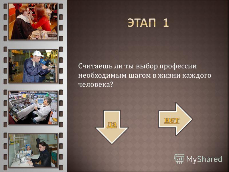 Считаешь ли ты выбор профессии необходимым шагом в жизни каждого человека?