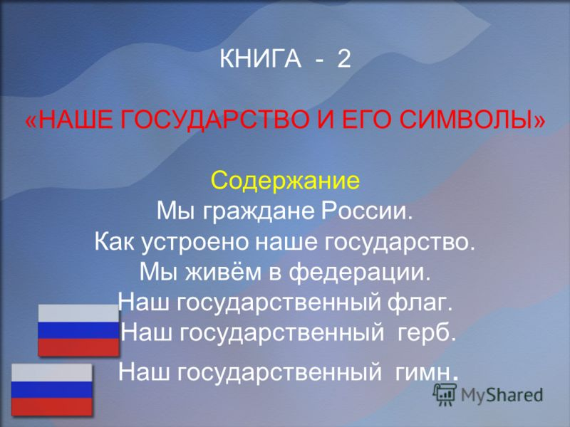 КНИГА - 2 «НАШЕ ГОСУДАРСТВО И ЕГО СИМВОЛЫ» Содержание Мы граждане России. Как устроено наше государство. Мы живём в федерации. Наш государственный флаг. Наш государственный герб. Наш государственный гимн.