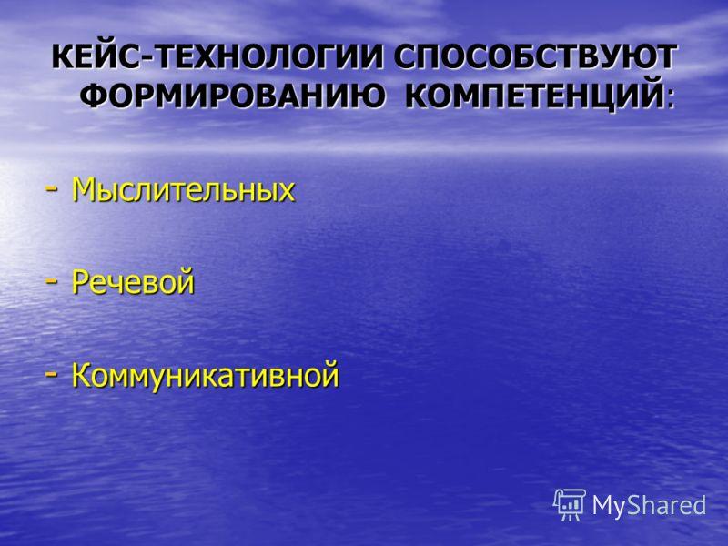 КЕЙС-ТЕХНОЛОГИИ СПОСОБСТВУЮТ ФОРМИРОВАНИЮ КОМПЕТЕНЦИЙ: - Мыслительных - Речевой - Коммуникативной