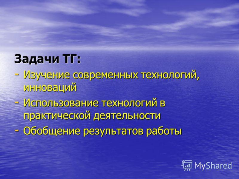 Задачи ТГ: - Изучение современных технологий, инноваций - Использование технологий в практической деятельности - Обобщение результатов работы