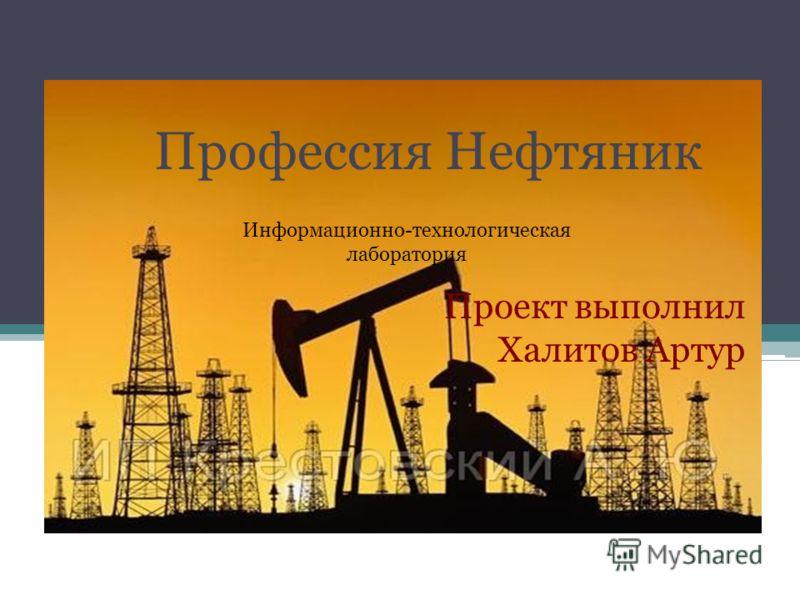 Проект выполнил Халитов Артур Информационно-технологическая лаборатория Профессия Нефтяник