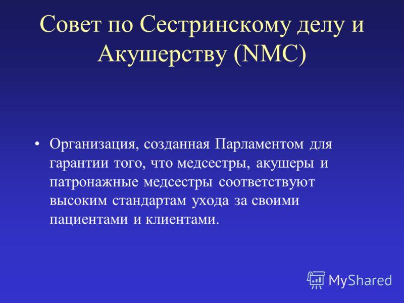 Совет по Сестринскому делу и Акушерству (NMC) Организация, созданная Парламентом для гарантии того, что медсестры, акушеры и патронажные медсестры соответствуют высоким стандартам ухода за своими пациентами и клиентами.