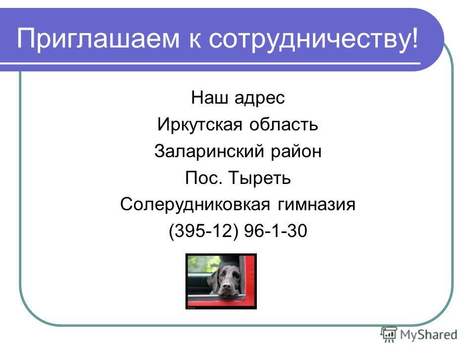 Приглашаем к сотрудничеству! Наш адрес Иркутская область Заларинский район Пос. Тыреть Солерудниковкая гимназия (395-12) 96-1-30