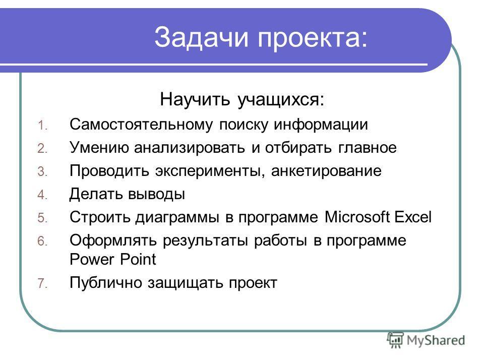Задачи проекта: Научить учащихся: 1. Самостоятельному поиску информации 2. Умению анализировать и отбирать главное 3. Проводить эксперименты, анкетирование 4. Делать выводы 5. Строить диаграммы в программе Microsoft Excel 6. Оформлять результаты рабо