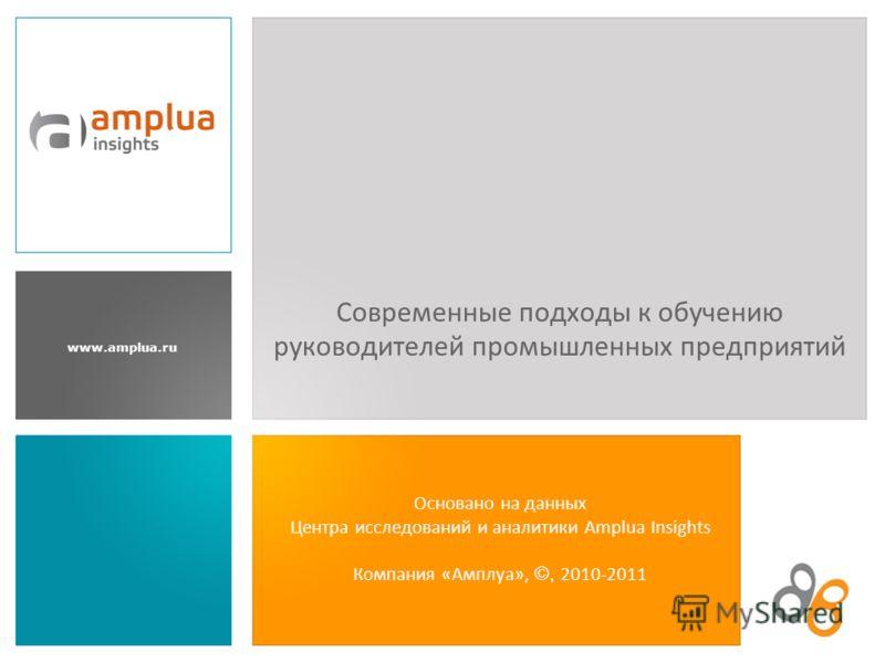 www.amplua.ru Основано на данных Центра исследований и аналитики Amplua Insights Компания «Амплуа», ©, 2010-2011 Современные подходы к обучению руководителей промышленных предприятий