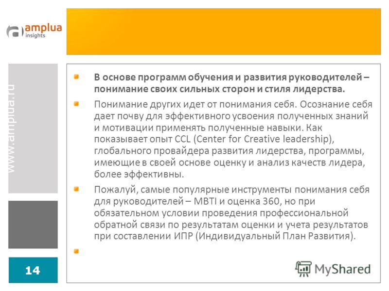 www.amplua.ru 14 В основе программ обучения и развития руководителей – понимание своих сильных сторон и стиля лидерства. Понимание других идет от понимания себя. Осознание себя дает почву для эффективного усвоения полученных знаний и мотивации примен
