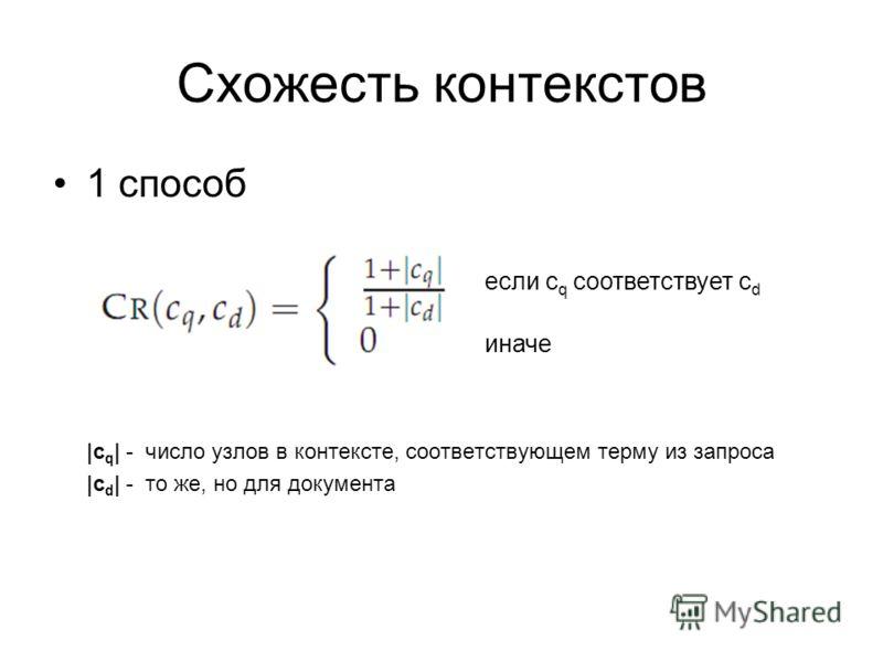 Схожесть контекстов 1 способ |c q | - число узлов в контексте, соответствующем терму из запроса |c d | - то же, но для документа если c q соответствует c d иначе