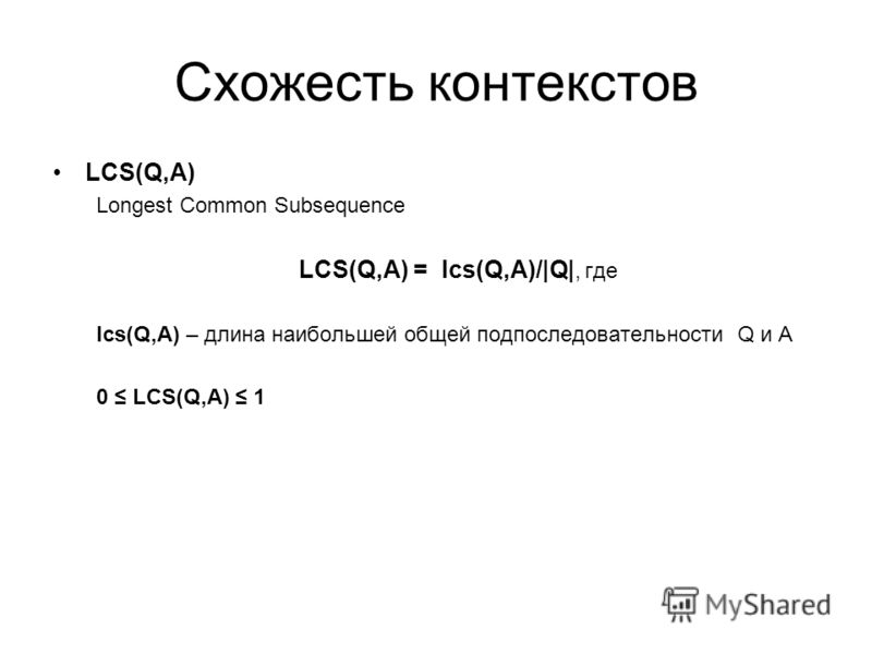 Схожесть контекстов LCS(Q,A) Longest Common Subsequence LCS(Q,A) = lcs(Q,A)/|Q|, где lcs(Q,A) – длина наибольшей общей подпоследовательности Q и А 0 LCS(Q,A) 1