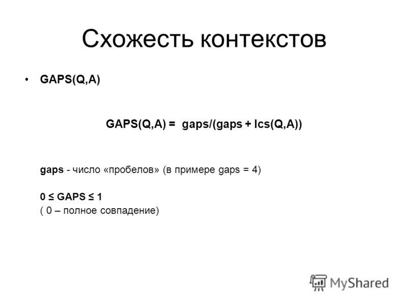 Схожесть контекстов GAPS(Q,A) GAPS(Q,A) = gaps/(gaps + lcs(Q,A)) gaps - число «пробелов» (в примере gaps = 4) 0 GAPS 1 ( 0 – полное совпадение)