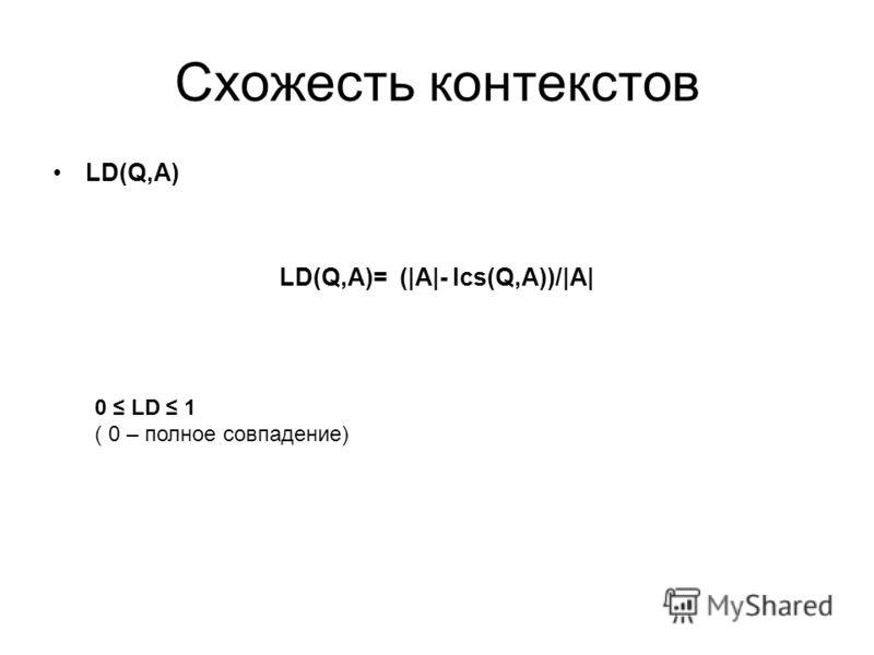 Схожесть контекстов LD(Q,A) LD(Q,A)= (|A|- lcs(Q,A))/|A| 0 LD 1 ( 0 – полное совпадение)