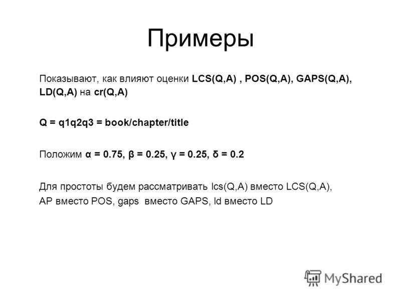 Примеры Показывают, как влияют оценки LCS(Q,A), POS(Q,A), GAPS(Q,A), LD(Q,A) на cr(Q,A) Q = q1q2q3 = book/chapter/title Положим α = 0.75, β = 0.25, γ = 0.25, δ = 0.2 Для простоты будем рассматривать lcs(Q,A) вместо LCS(Q,A), АР вместо POS, gapsвместо