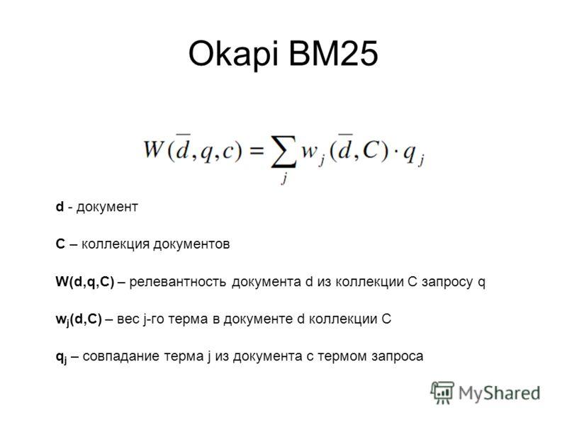 Okapi BM25 d - документ C – коллекция документов W(d,q,C) – релевантность документа d из коллекции С запросу q w j (d,C) – вес j-го терма в документе d коллекции С q j – совпадание терма j из документа с термом запроса