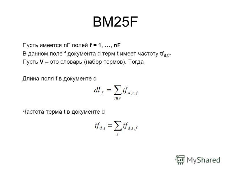BM25F Пусть имеется nF полей f = 1, …, nF В данном поле f документа d терм t имеет частоту tf d,t,f Пусть V – это словарь (набор термов). Тогда Длина поля f в документе d Частота терма t в документе d