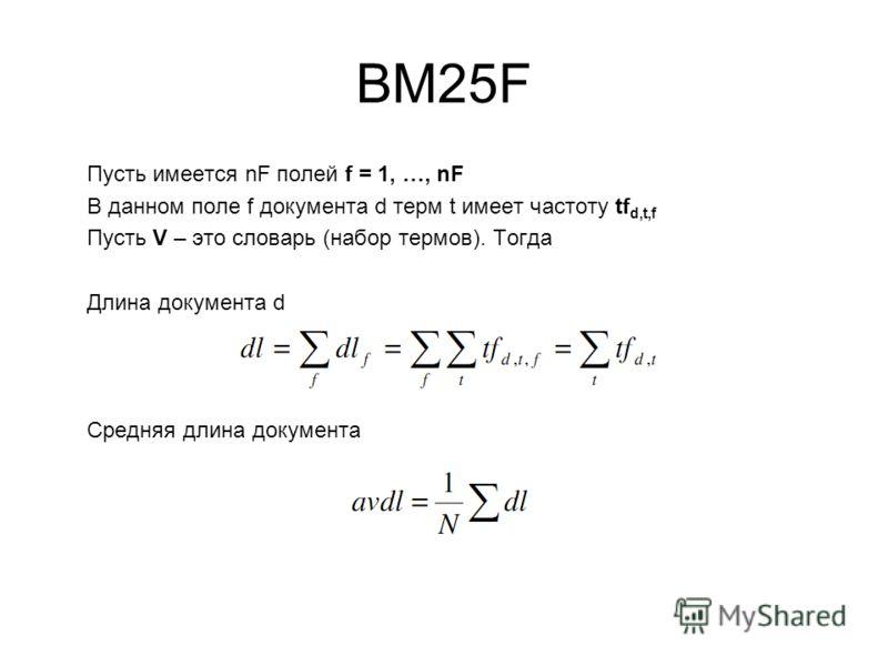 BM25F Пусть имеется nF полей f = 1, …, nF В данном поле f документа d терм t имеет частоту tf d,t,f Пусть V – это словарь (набор термов). Тогда Длина документа d Средняя длина документа