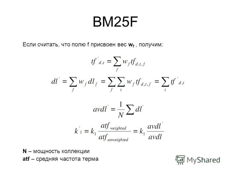BM25F Если считать, что полю f присвоен вес w f, получим: N – мощность коллекции atf – средняя частота терма