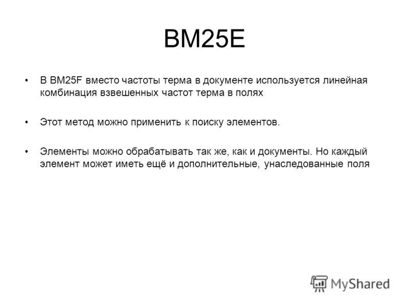 BM25E В BM25F вместо частоты терма в документе используется линейная комбинация взвешенных частот терма в полях Этот метод можно применить к поиску элементов. Элементы можно обрабатывать так же, как и документы. Но каждый элемент может иметь ещё и до